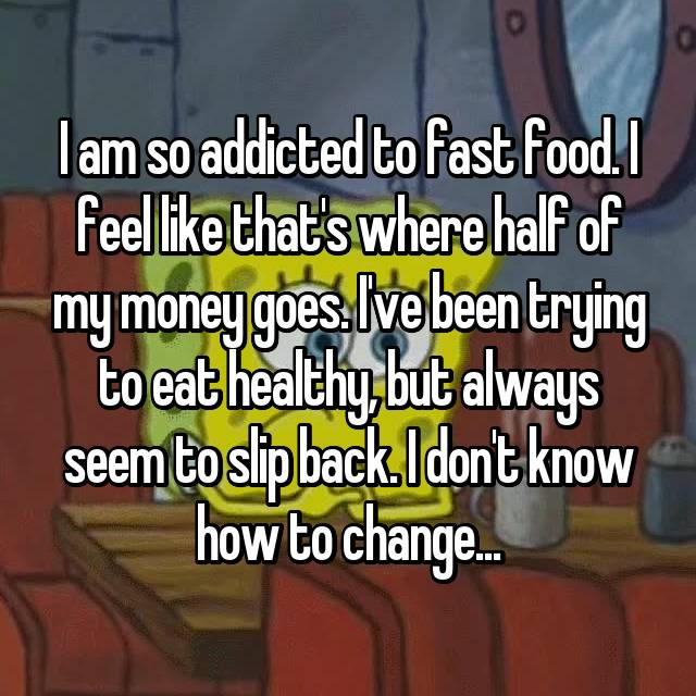 I am so addicted to fast food. I feel like that's where half of my money goes. I've been trying to eat healthy, but always seem to slip back. I don't know how to change...