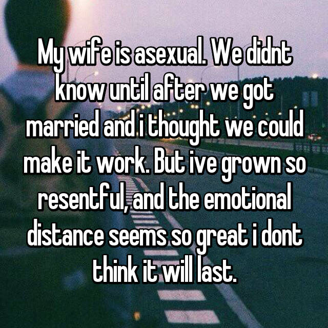 My wife is asexual. We didnt know until after we got married and i thought we could make it work. But ive grown so resentful, and the emotional distance seems so great i dont think it will last.