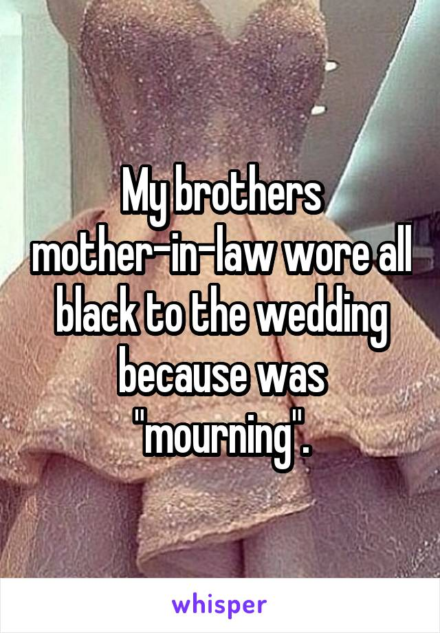 """My brothers mother-in-law wore all black to the wedding because was """"mourning""""."""