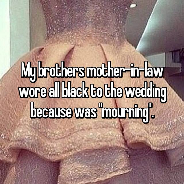 "My brothers mother-in-law wore all black to the wedding because was ""mourning""."