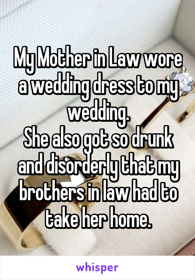 My Mother in Law wore a wedding dress to my wedding. She also got so drunk and disorderly that my brothers in law had to take her home.