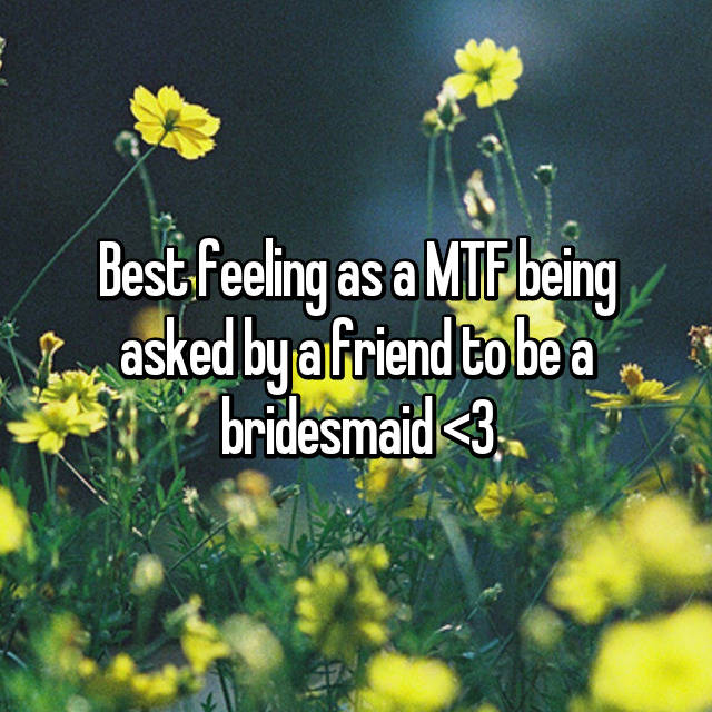 Best feeling as a MTF being asked by a friend to be a bridesmaid <3