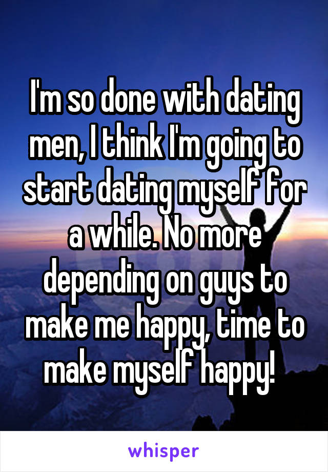 I'm so done with dating men, I think I'm going to start dating myself for a while. No more depending on guys to make me happy, time to make myself happy!