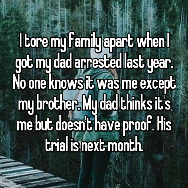 I tore my family apart when I got my dad arrested last year. No one knows it was me except my brother. My dad thinks it's me but doesn't have proof. His trial is next month.