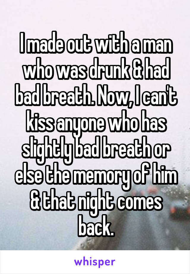 I made out with a man who was drunk & had bad breath. Now, I can't kiss anyone who has slightly bad breath or else the memory of him & that night comes back.
