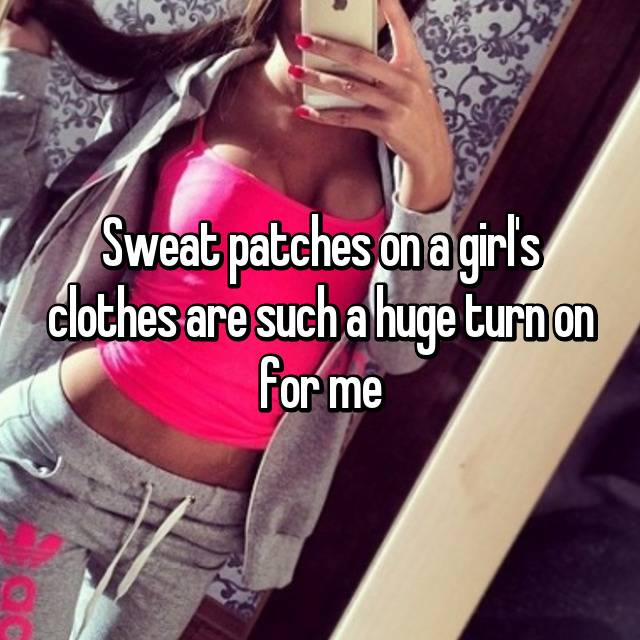 Sweat patches on a girl's clothes are such a huge turn on for me