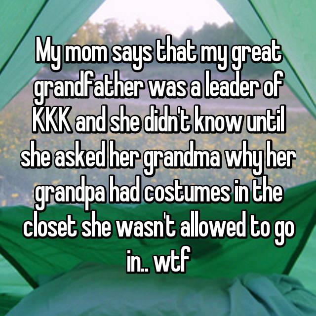 My mom says that my great grandfather was a leader of KKK and she didn't know until she asked her grandma why her grandpa had costumes in the closet she wasn't allowed to go in.. wtf