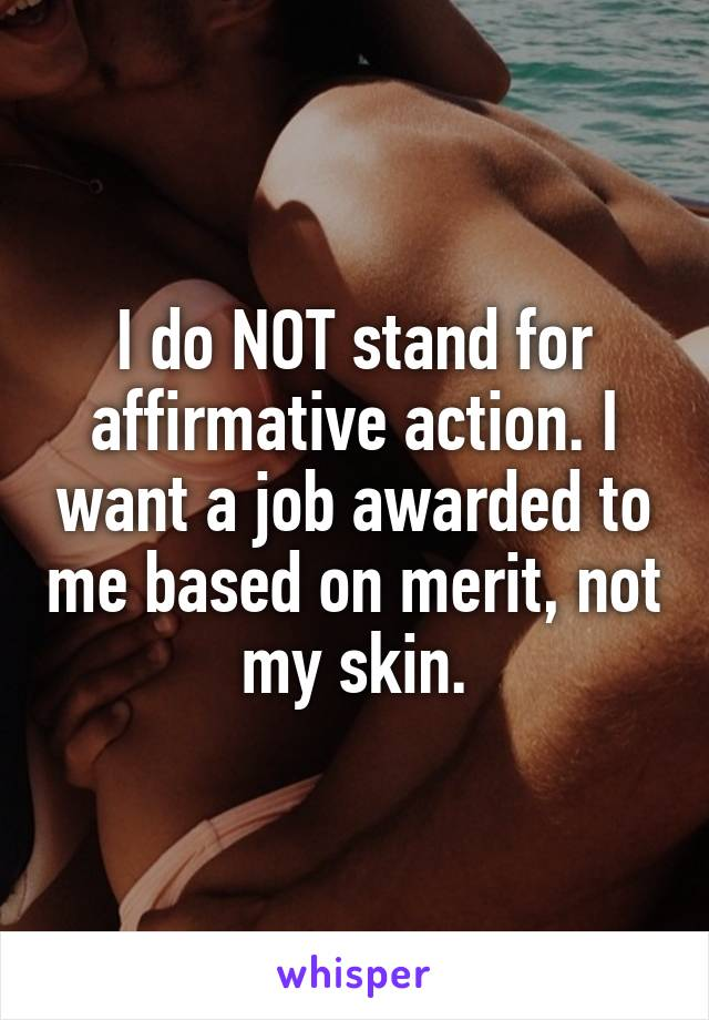 I do NOT stand for affirmative action. I want a job awarded to me based on merit, not my skin.
