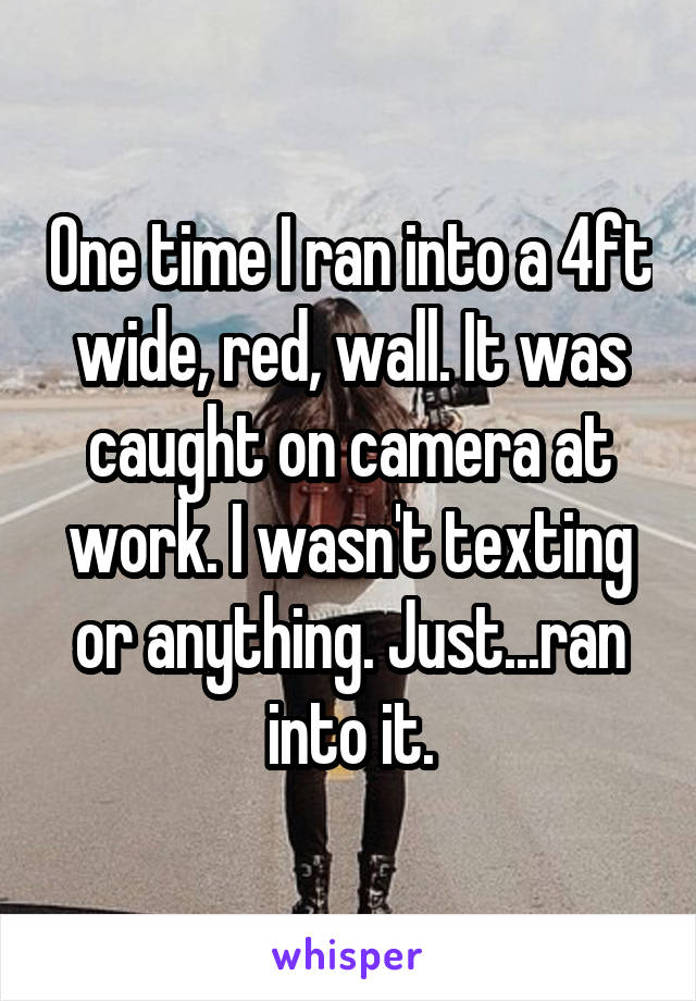 One time I ran into a 4ft wide, red, wall. It was caught on camera at work. I wasn't texting or anything. Just...ran into it.