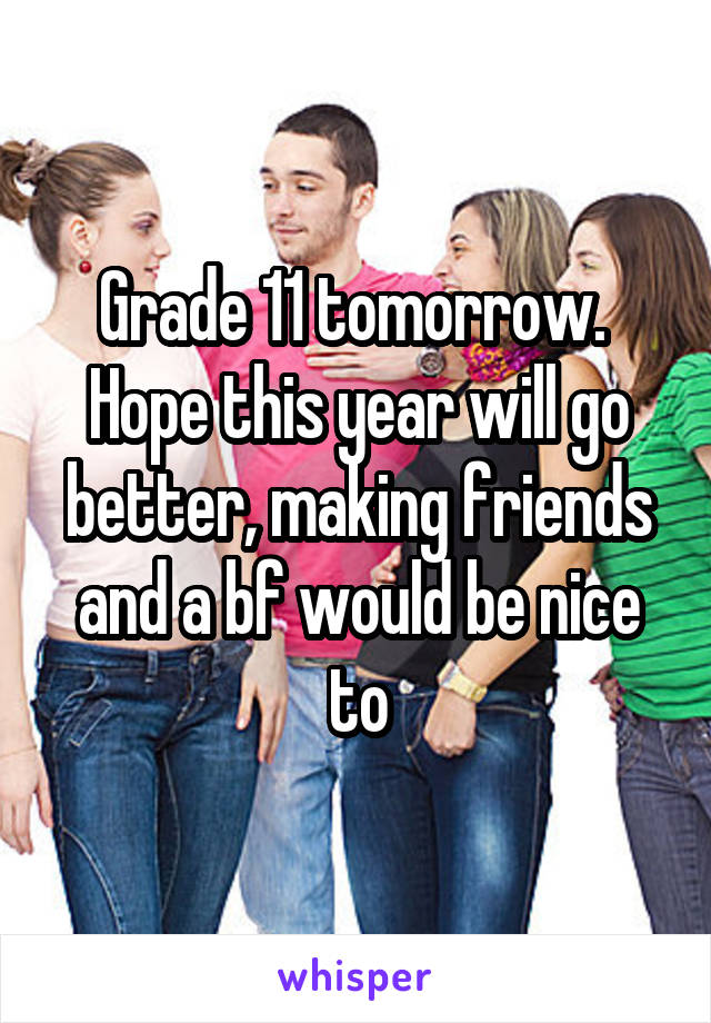 Grade 11 tomorrow.  Hope this year will go better, making friends and a bf would be nice to