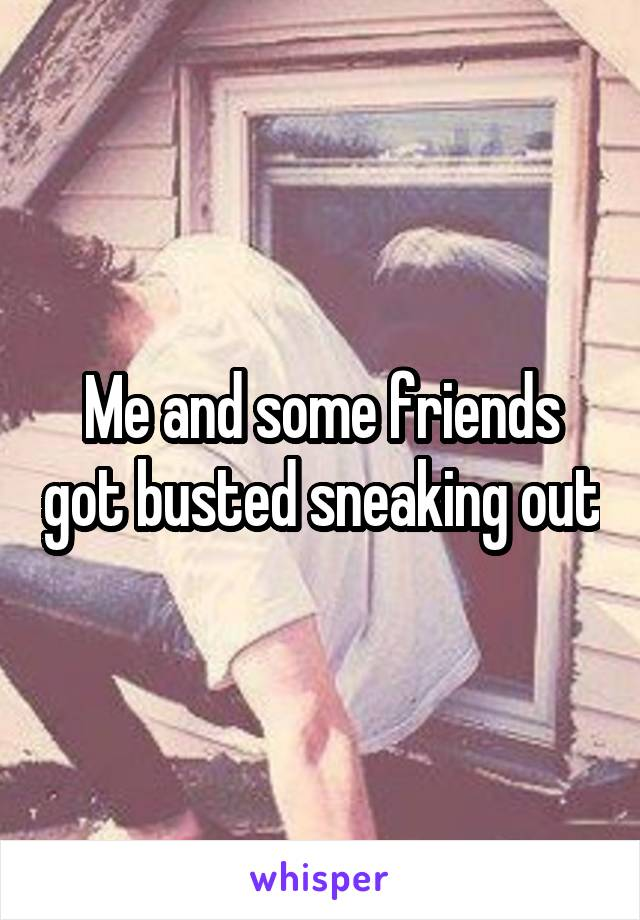 Me and some friends got busted sneaking out