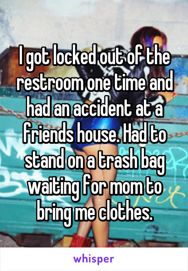 I got locked out of the restroom one time and had an accident at a friends house. Had to stand on a trash bag waiting for mom to bring me clothes.