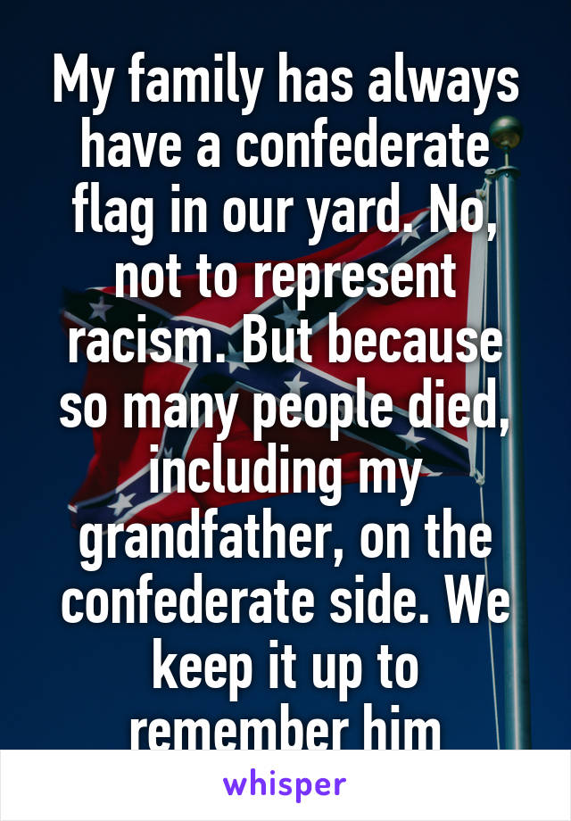 My family has always have a confederate flag in our yard. No, not to represent racism. But because so many people died, including my grandfather, on the confederate side. We keep it up to remember him