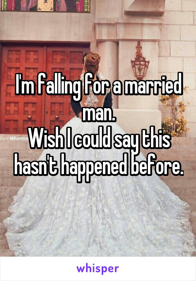 I'm falling for a married man. Wish I could say this hasn't happened before.