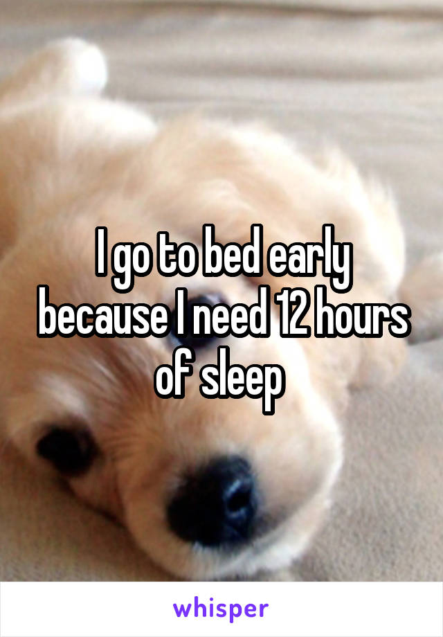 I go to bed early because I need 12 hours of sleep
