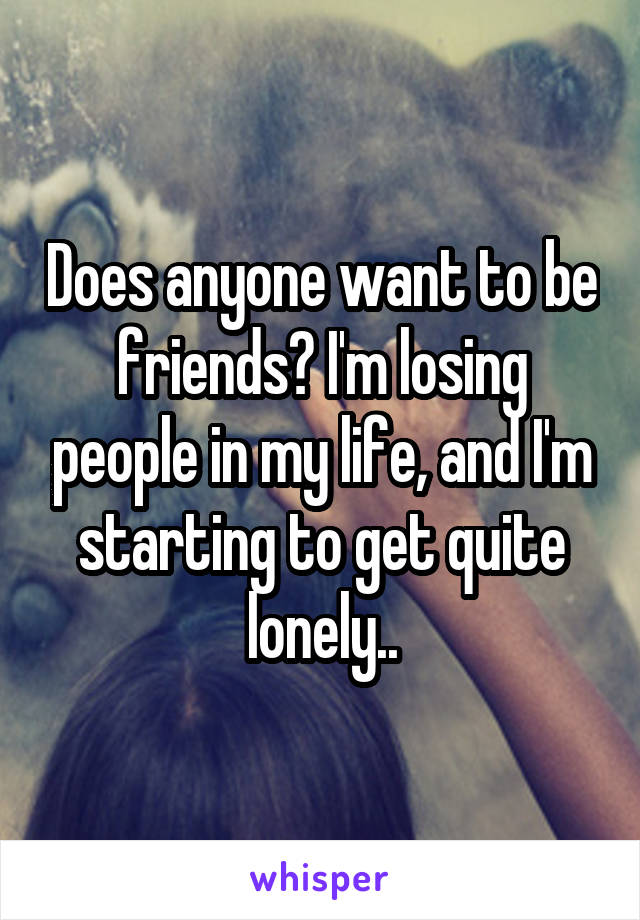 Does anyone want to be friends? I'm losing people in my life, and I'm starting to get quite lonely..