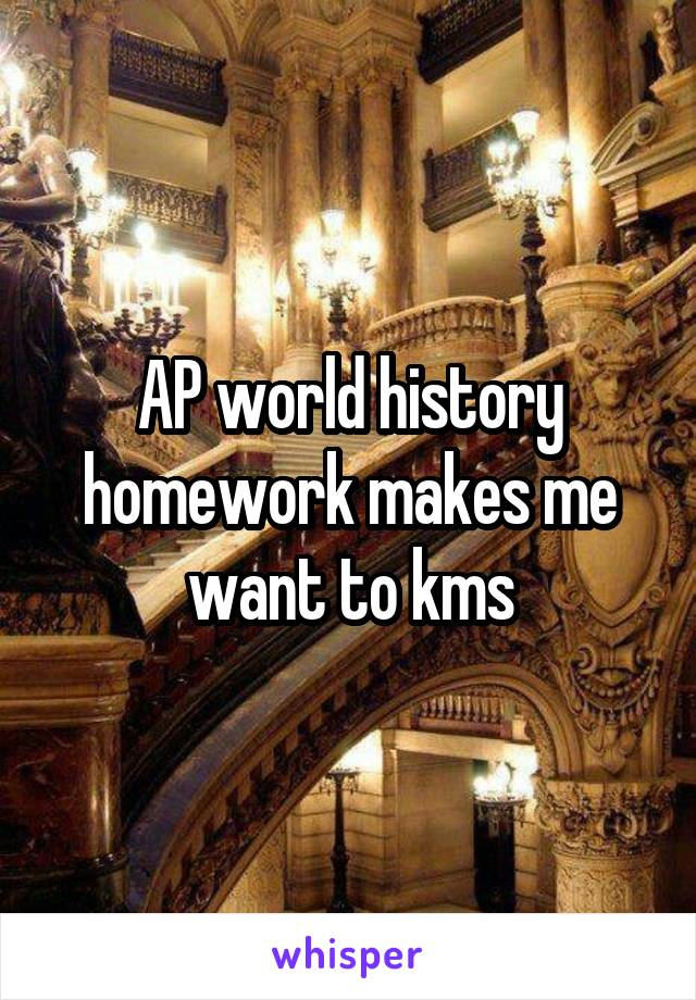 AP world history homework makes me want to kms