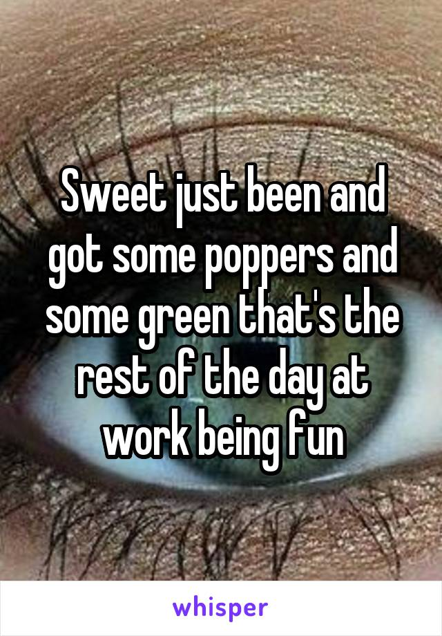 Sweet just been and got some poppers and some green that's the rest of the day at work being fun