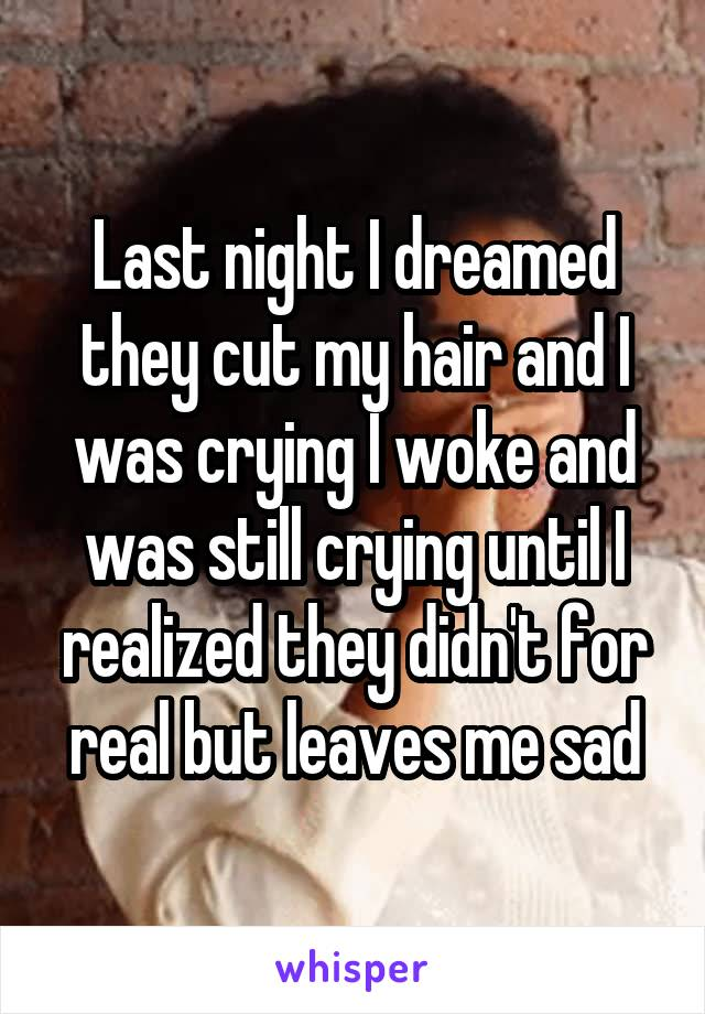 Last night I dreamed they cut my hair and I was crying I woke and was still crying until I realized they didn't for real but leaves me sad