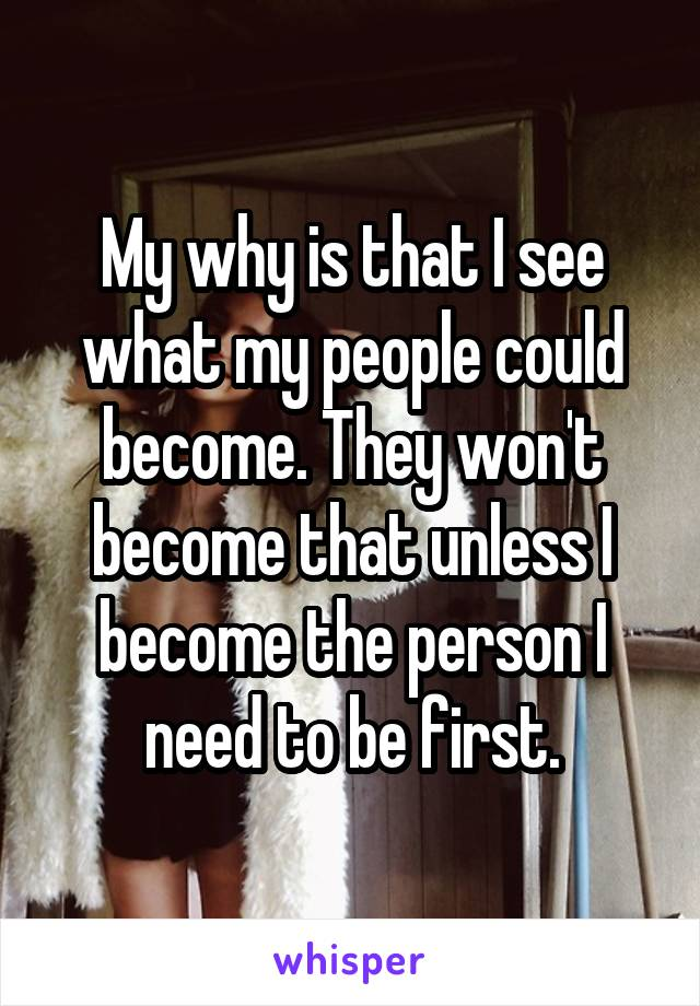 My why is that I see what my people could become. They won't become that unless I become the person I need to be first.