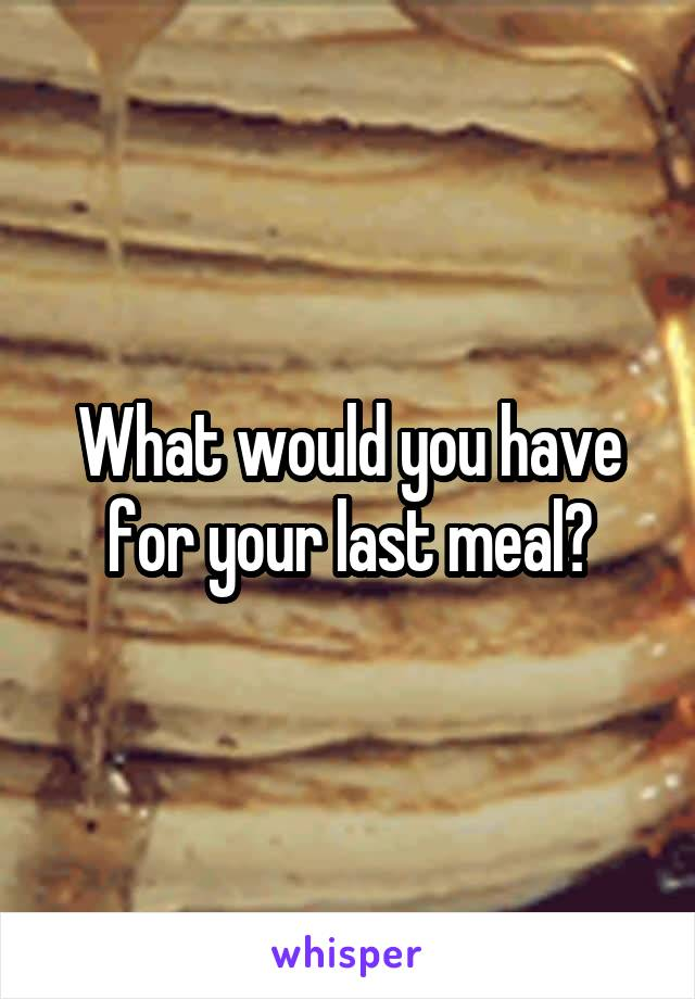 What would you have for your last meal?