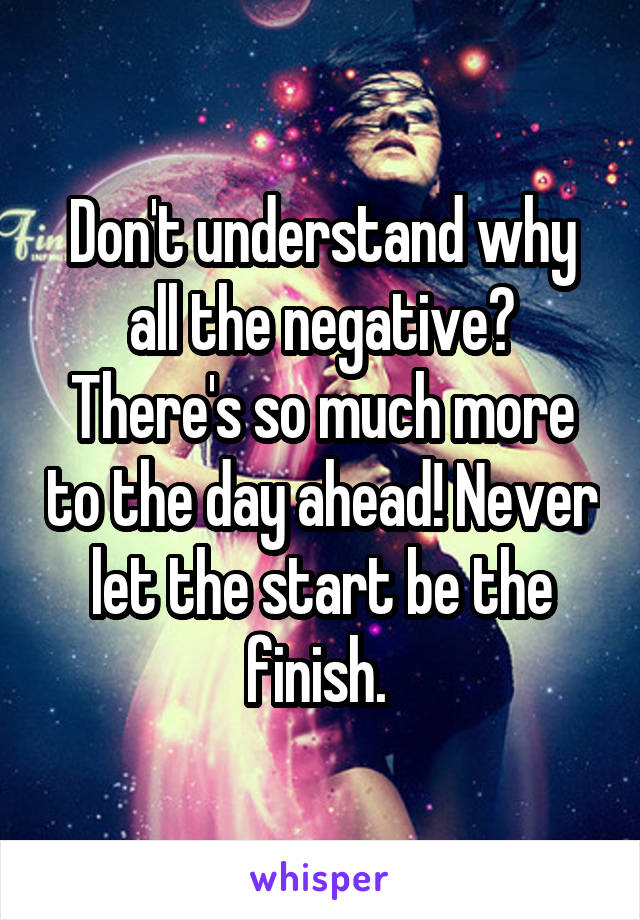 Don't understand why all the negative? There's so much more to the day ahead! Never let the start be the finish.