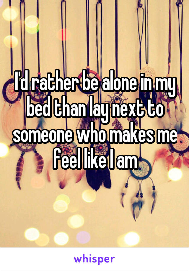 I'd rather be alone in my bed than lay next to someone who makes me feel like I am
