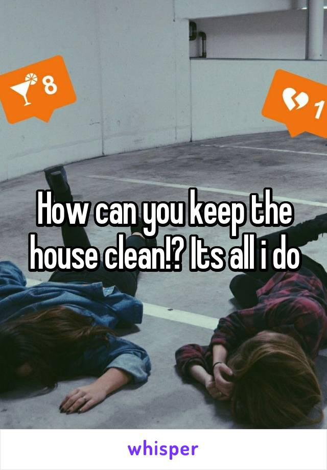 How can you keep the house clean!? Its all i do