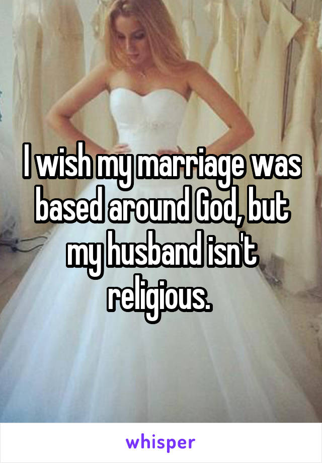 I wish my marriage was based around God, but my husband isn't religious.