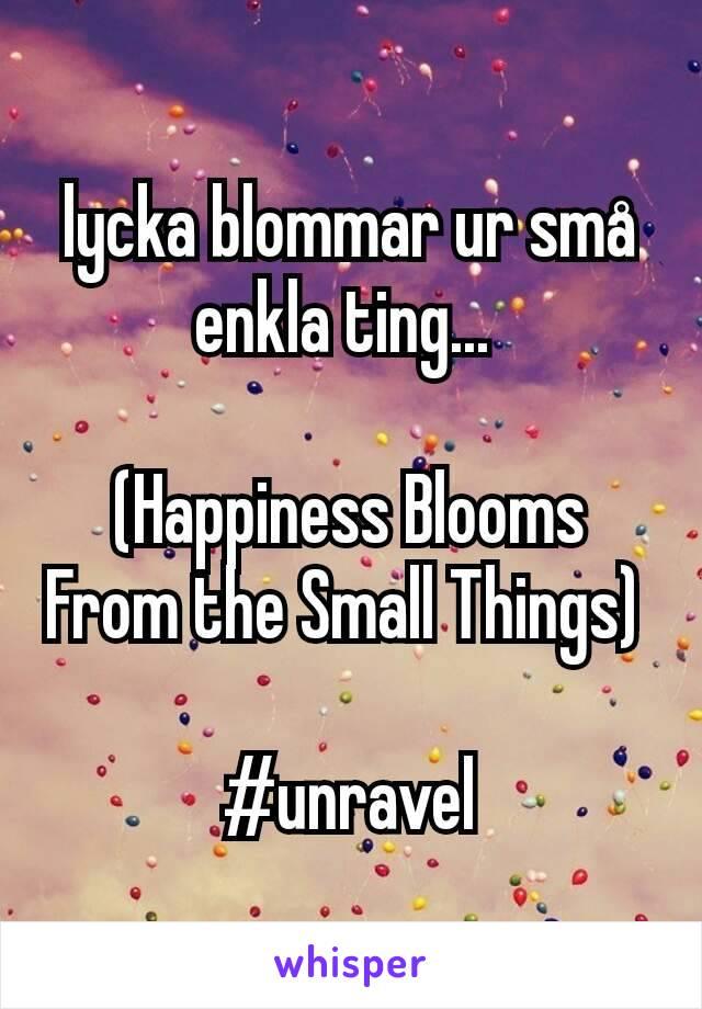 lycka blommar ur sma enkla ting