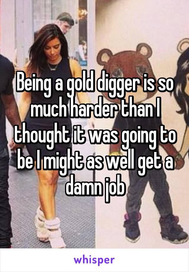 Being a gold digger is so much harder than I thought it was going to be I might as well get a damn job