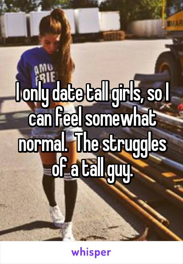 I only date tall girls, so I can feel somewhat normal.  The struggles of a tall guy.