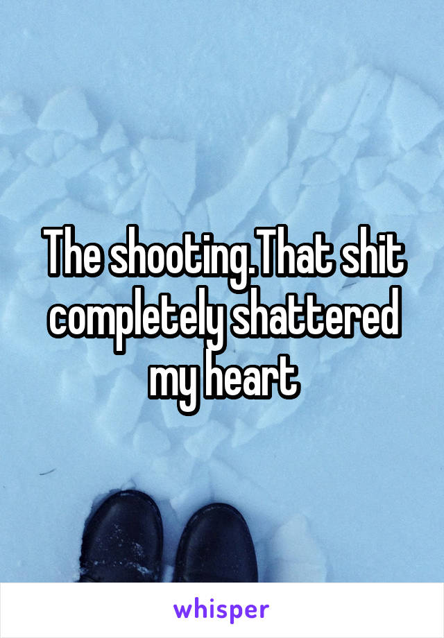 The shooting.That shit completely shattered my heart
