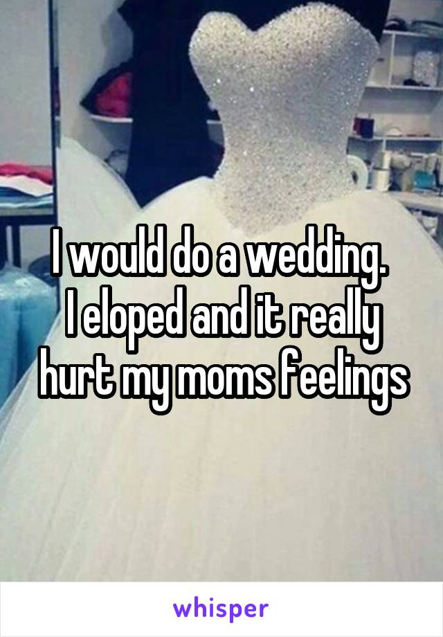 I would do a wedding.  I eloped and it really hurt my moms feelings