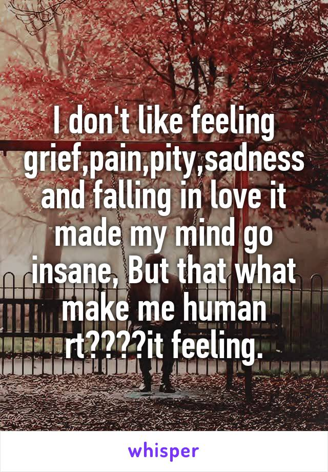 I don't like feeling grief,pain,pity,sadness and falling in love it made my mind go insane, But that what make me human rt????it feeling.