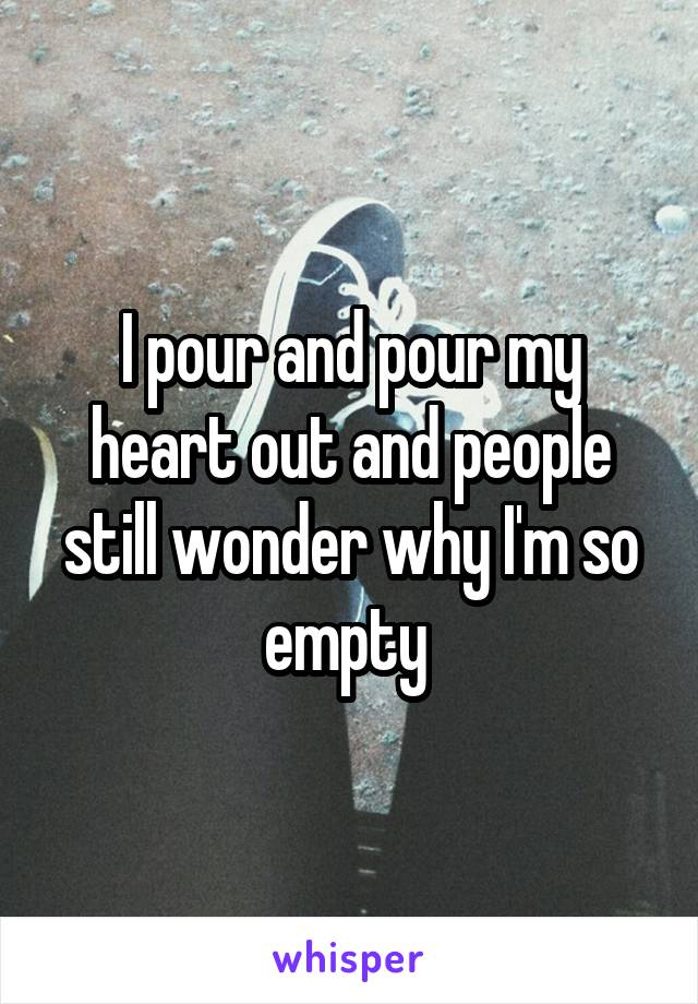 I pour and pour my heart out and people still wonder why I'm so empty
