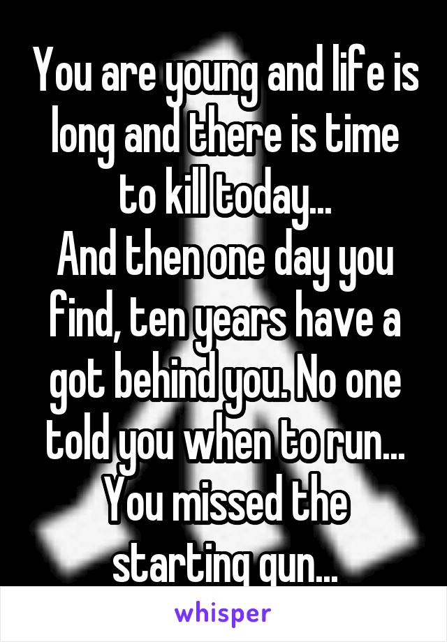 You are young and life is long and there is time to kill today... And then one day you find, ten years have a got behind you. No one told you when to run... You missed the starting gun...
