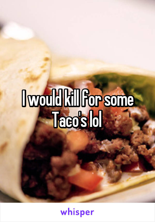 I would kill for some Taco's lol