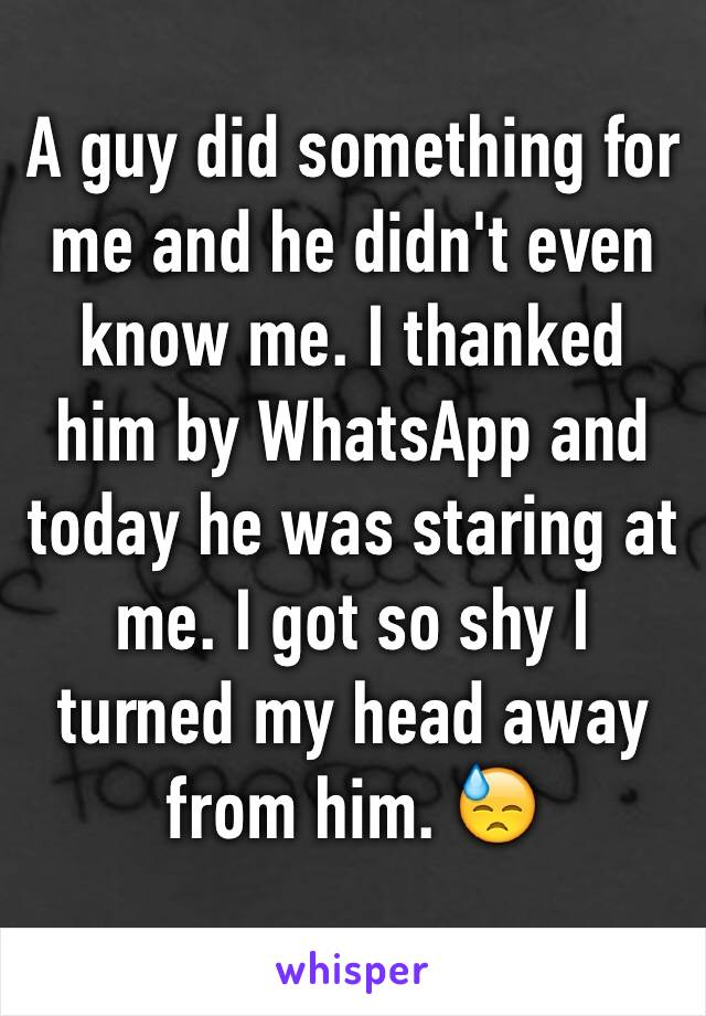 A guy did something for me and he didn't even know me. I thanked him by WhatsApp and today he was staring at me. I got so shy I turned my head away from him. 😓