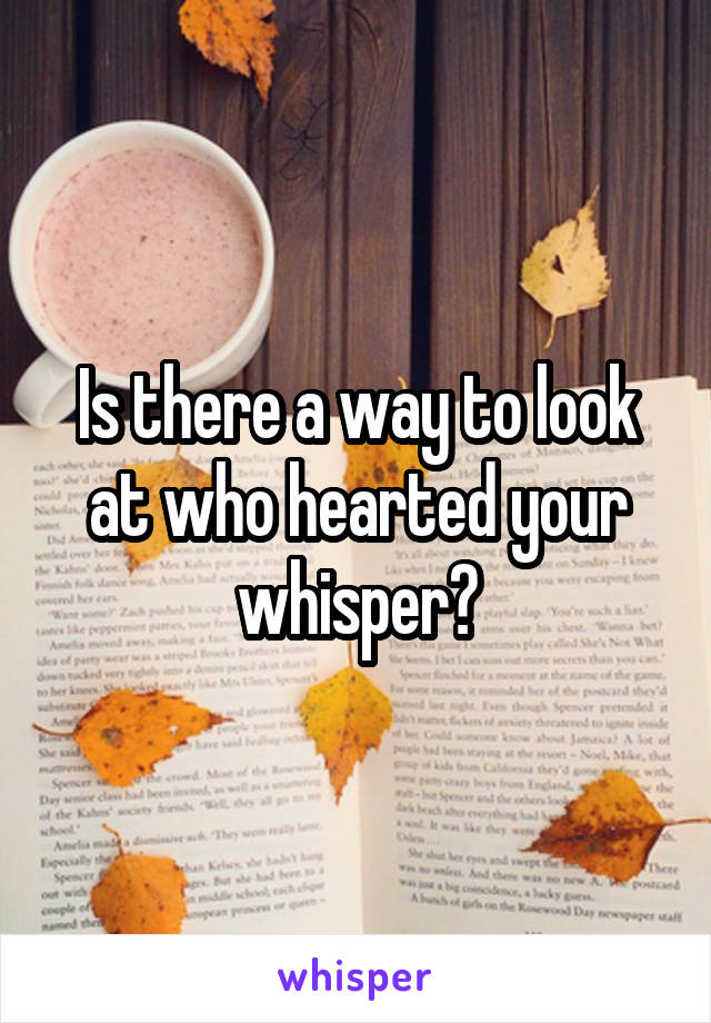 Is there a way to look at who hearted your whisper?
