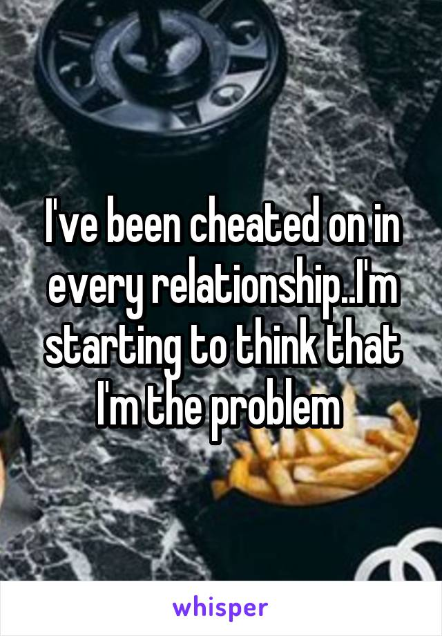 I've been cheated on in every relationship..I'm starting to think that I'm the problem