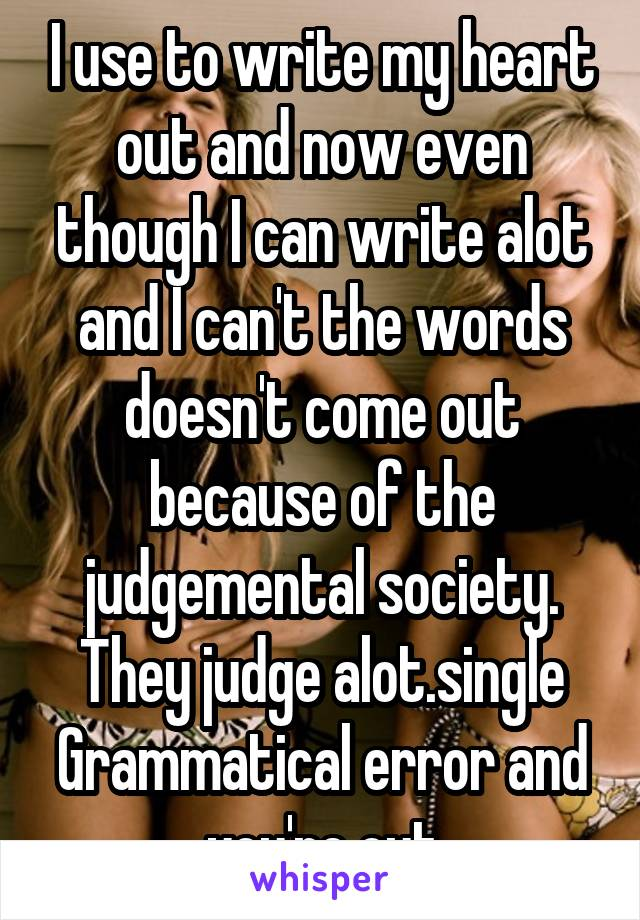 I use to write my heart out and now even though I can write alot and I can't the words doesn't come out because of the judgemental society. They judge alot.single Grammatical error and you're out