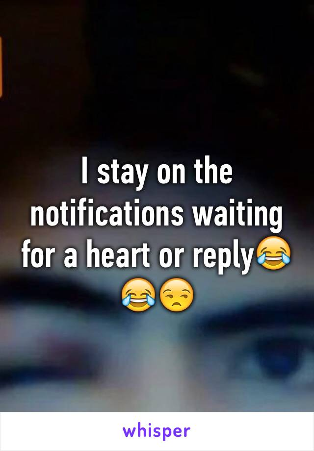 I stay on the notifications waiting for a heart or reply😂😂😒