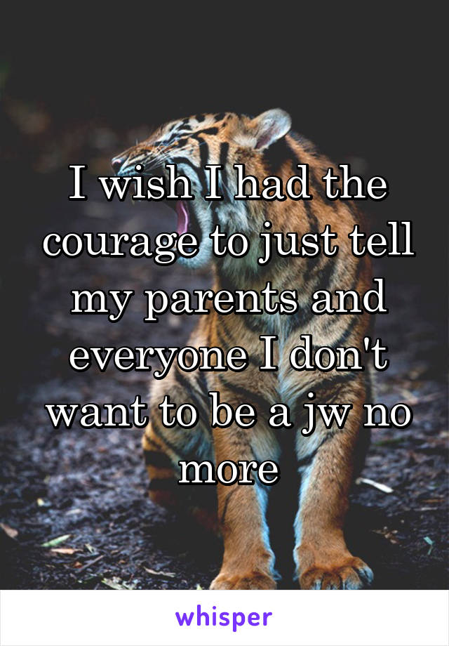 I wish I had the courage to just tell my parents and everyone I don't want to be a jw no more