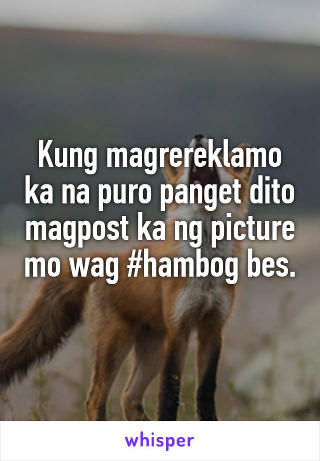 Kung magrereklamo ka na puro panget dito magpost ka ng picture mo wag #hambog bes.