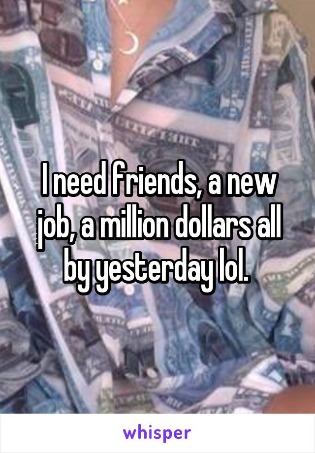I need friends, a new job, a million dollars all by yesterday lol.
