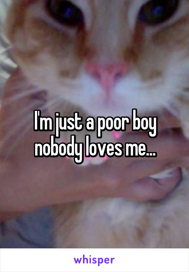 I'm just a poor boy nobody loves me...
