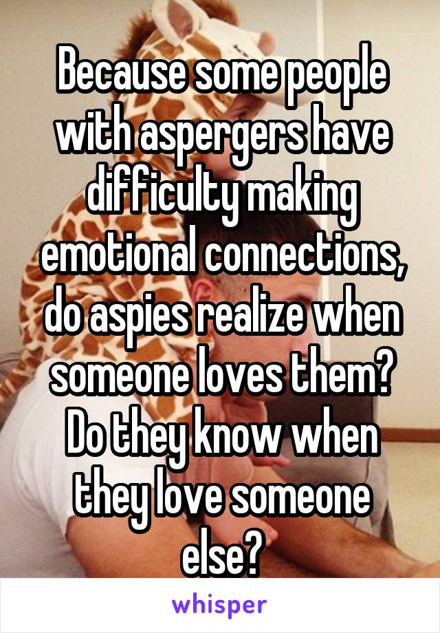 Because some people with aspergers have difficulty making emotional connections, do aspies realize when someone loves them? Do they know when they love someone else?