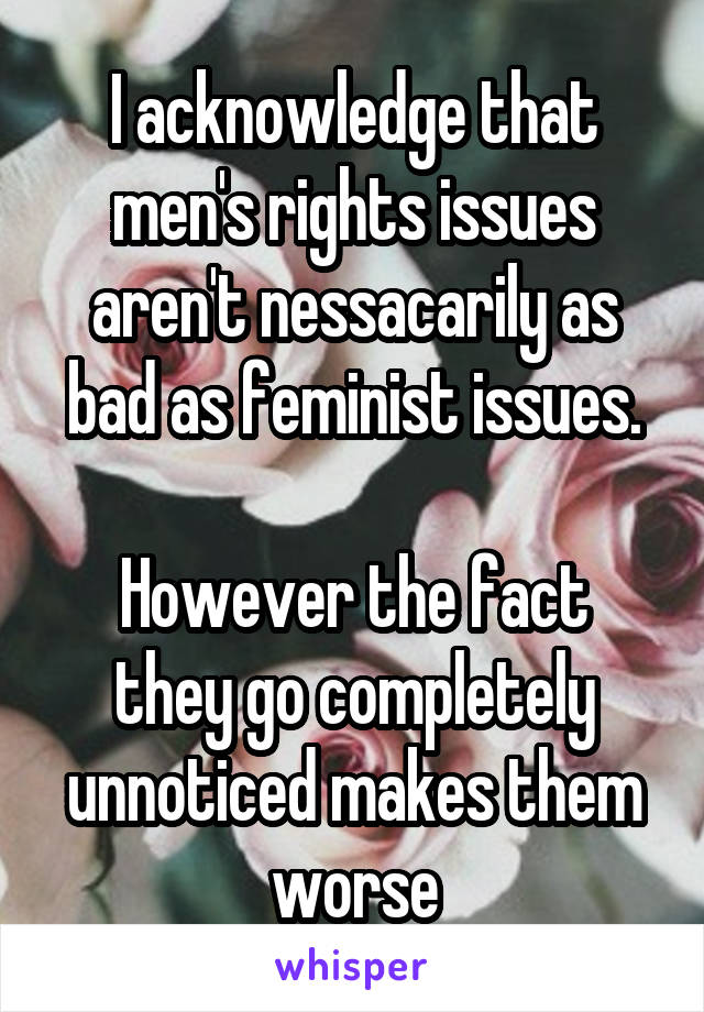 I acknowledge that men's rights issues aren't nessacarily as bad as feminist issues.  However the fact they go completely unnoticed makes them worse