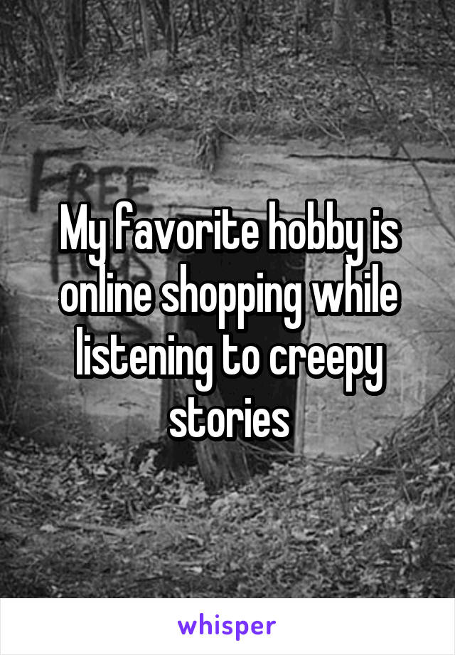 My favorite hobby is online shopping while listening to creepy stories